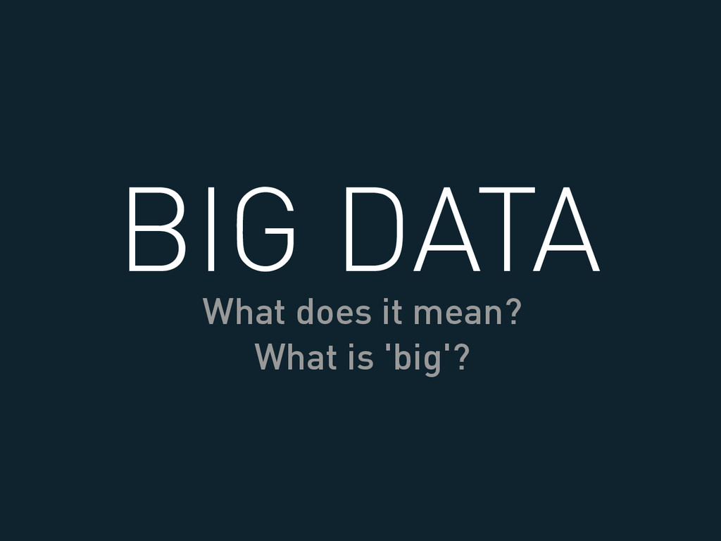 BIG DATA What does it mean? What is 'big'?