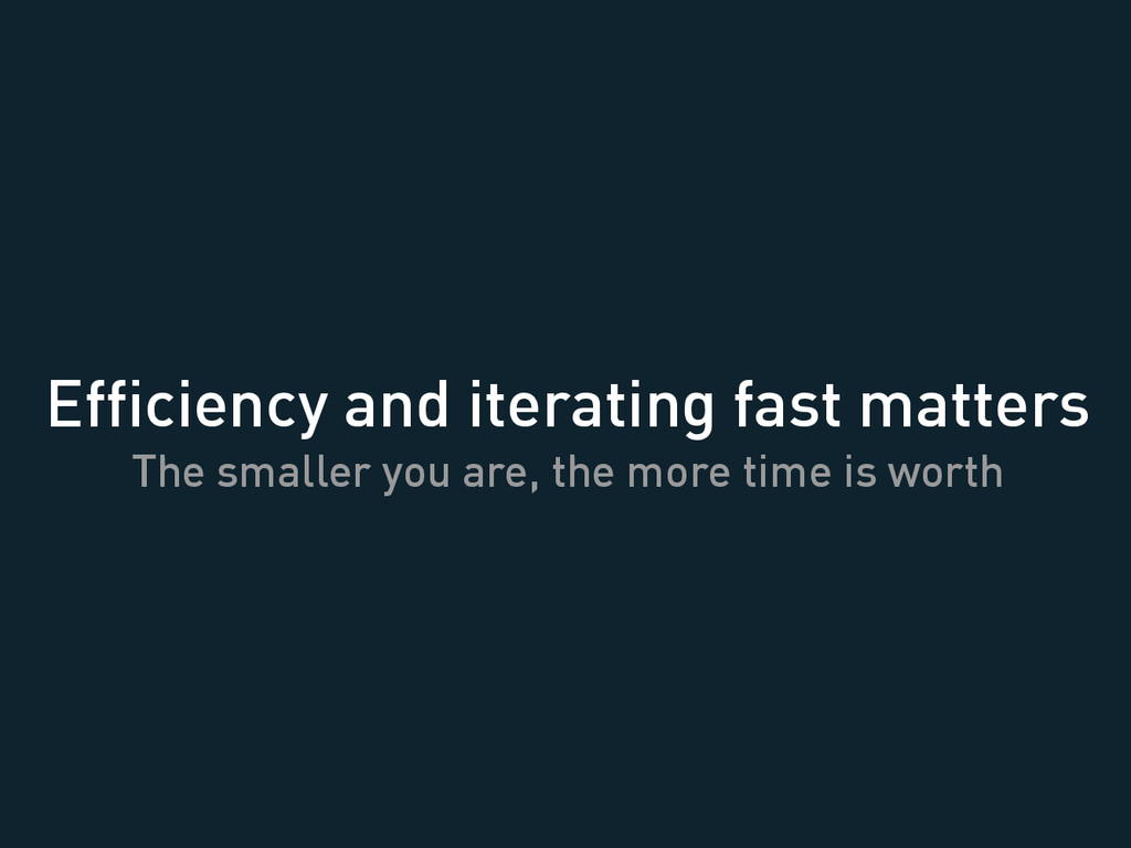Efficiency and iterating fast matters The smalle...