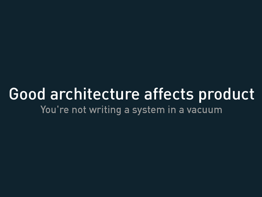 Good architecture affects product You're not wr...