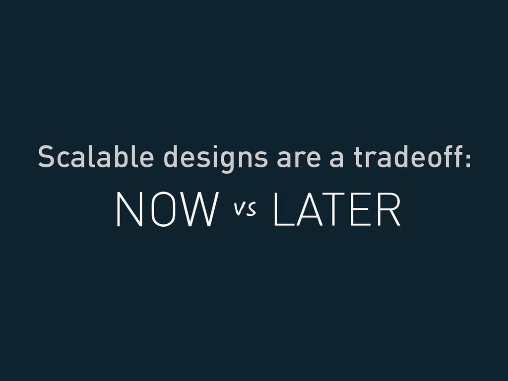 Scalable designs are a tradeoff: NOW LATER vs