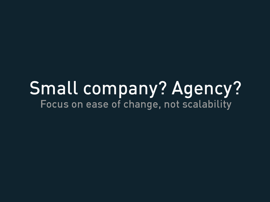 Small company? Agency? Focus on ease of change,...