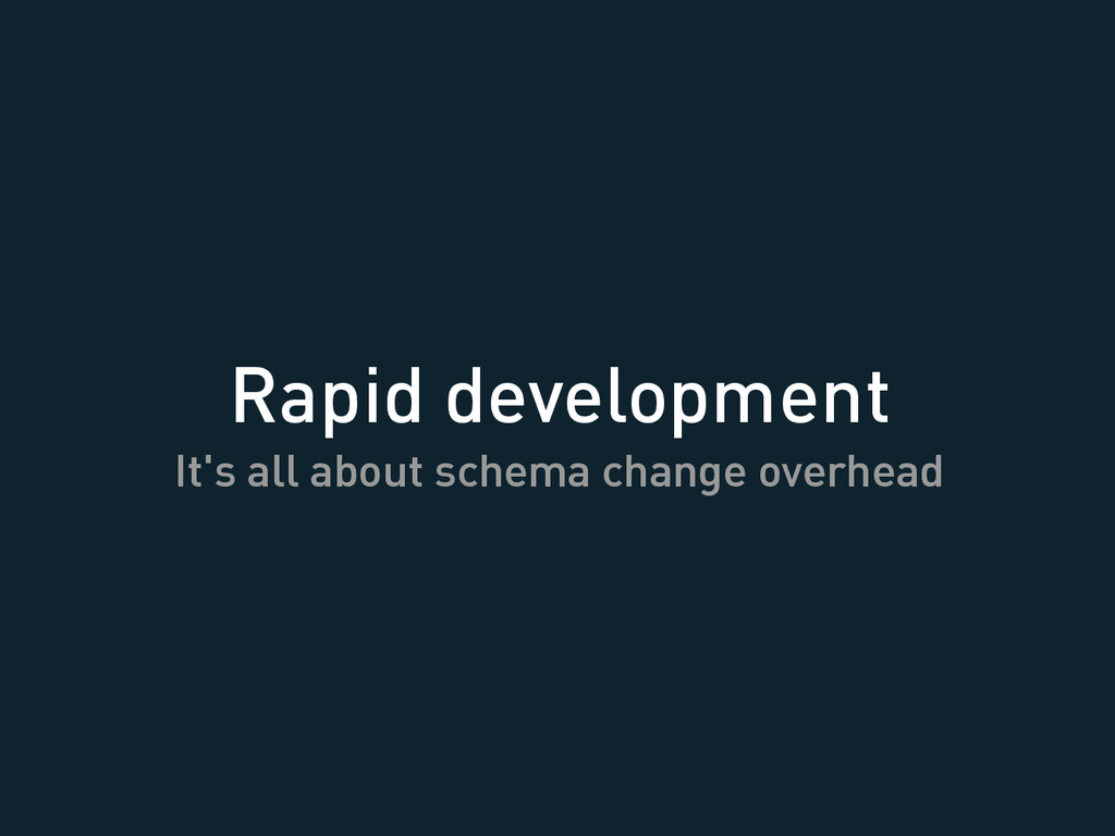 Rapid development It's all about schema change ...