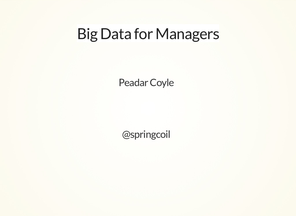Big Data for Managers Peadar Coyle @springcoil