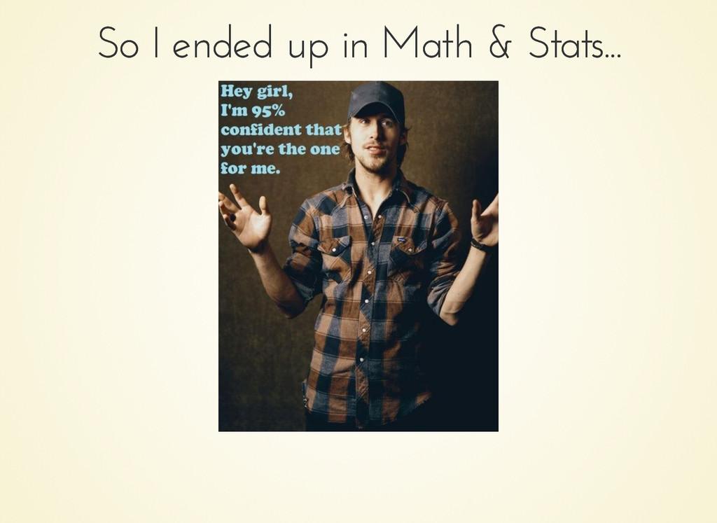 So I ended up in Math & Stats... So I ended up ...