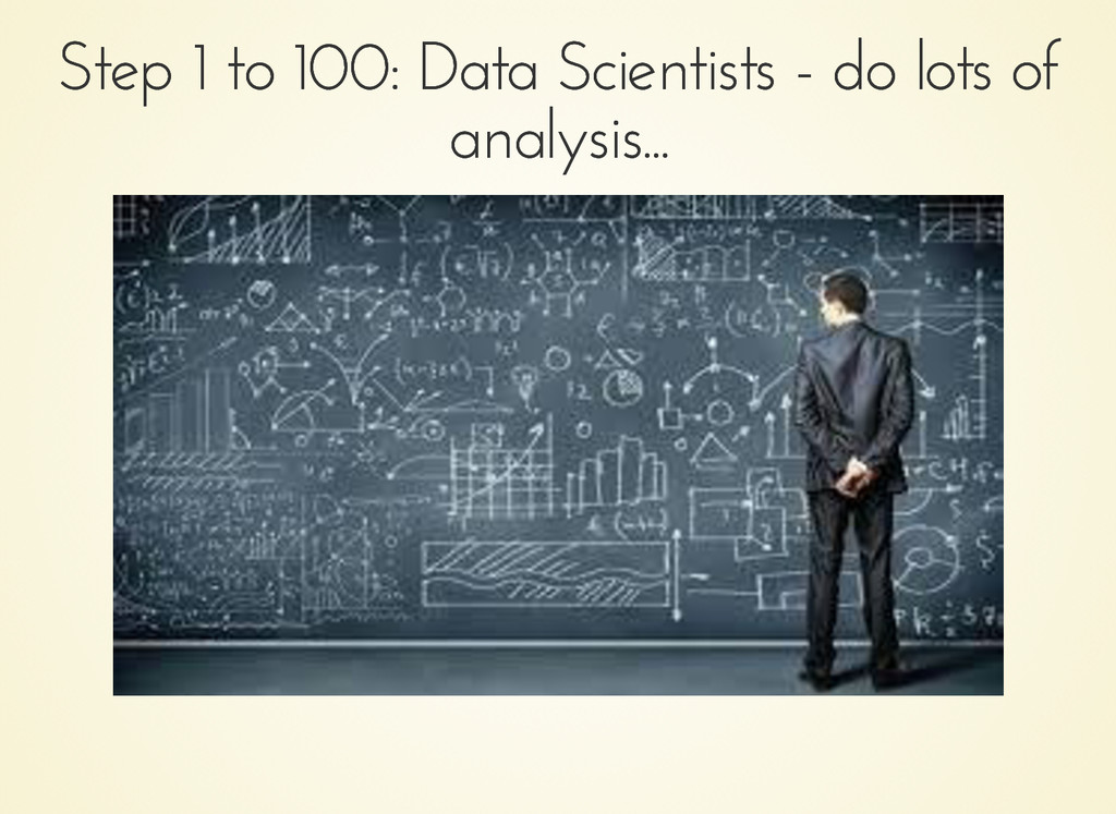 Step 1 to 100: Data Scientists - do lots of Ste...