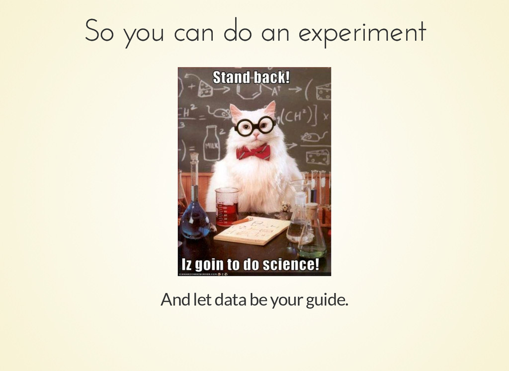 And let data be your guide. So you can do an ex...