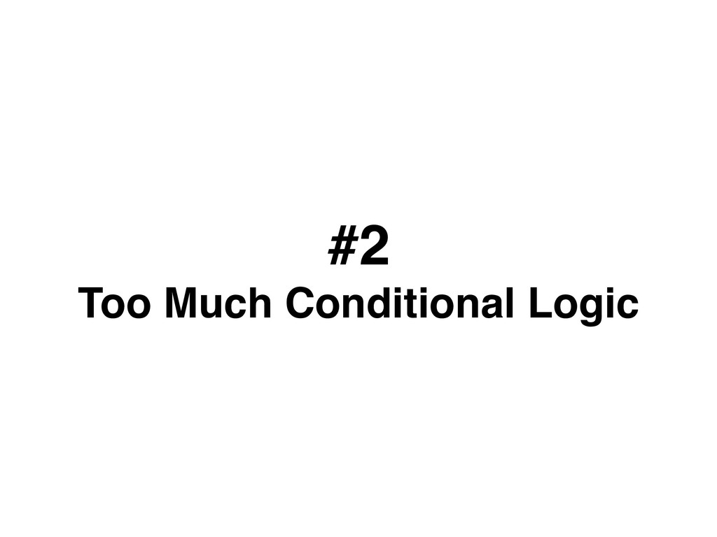 #2 Too Much Conditional Logic