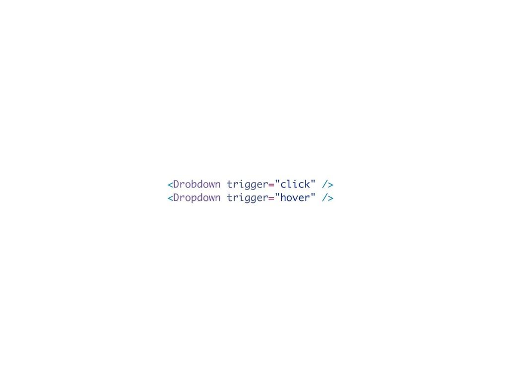 """<Drobdown trigger=""""click"""" /> <Dropdown trigger=..."""