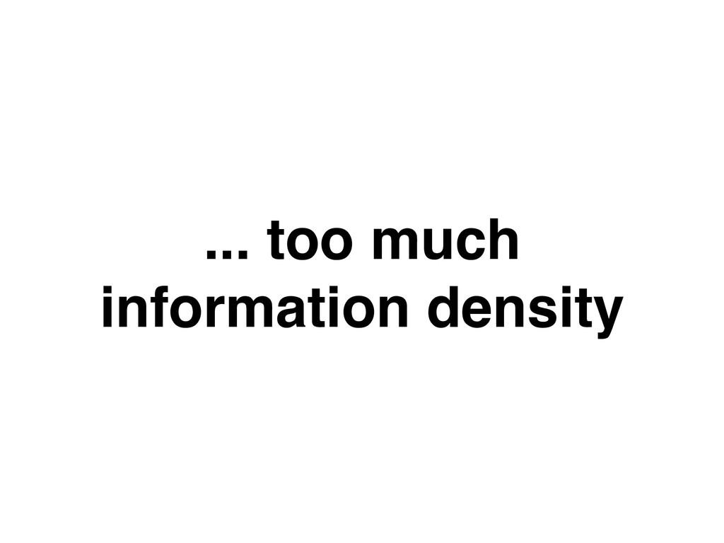 ... too much information density
