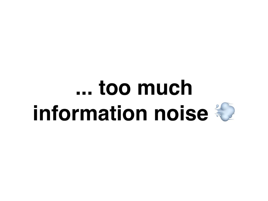 ... too much information noise &