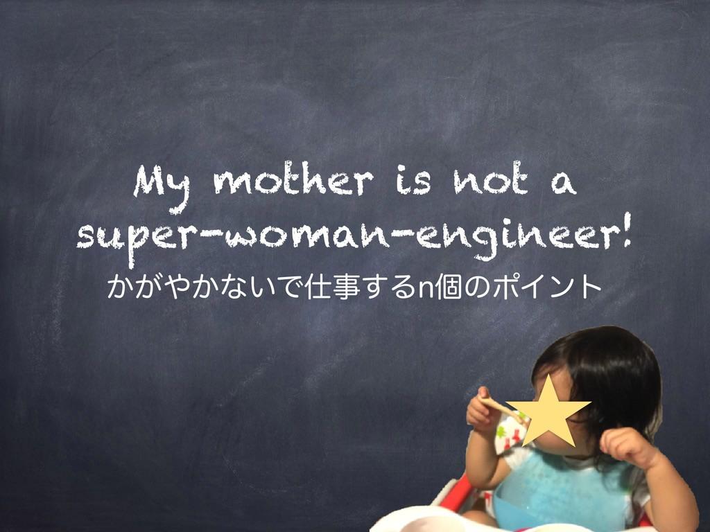 My mother is not a super-woman-engineer! ͔͕͔ͳ͍...