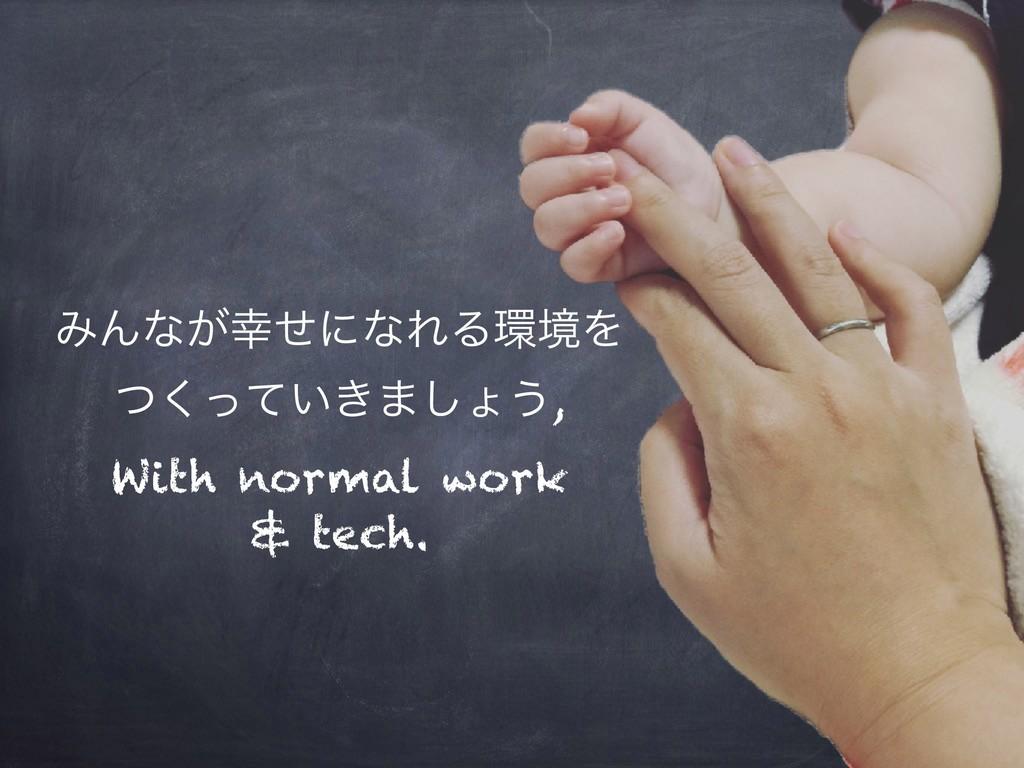 ΈΜͳ͕ͤʹͳΕΔڥΛ ͍͖ͭͬͯ͘·͠ΐ͏, With normal work  & ...