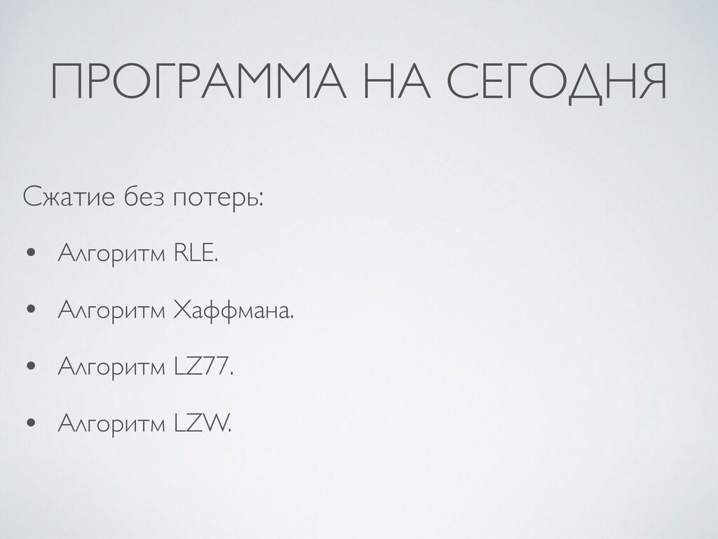 ПРОГРАММА НА СЕГОДНЯ • Алгоритм RLE .  • Алгори...