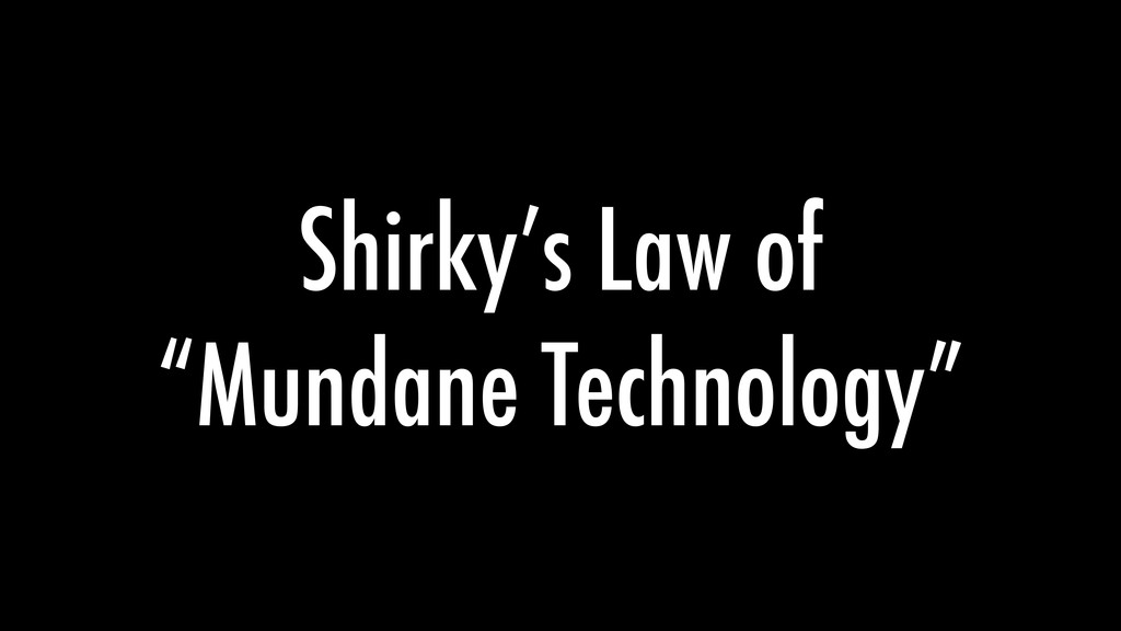 "Shirky's Law of ""Mundane Technology"""