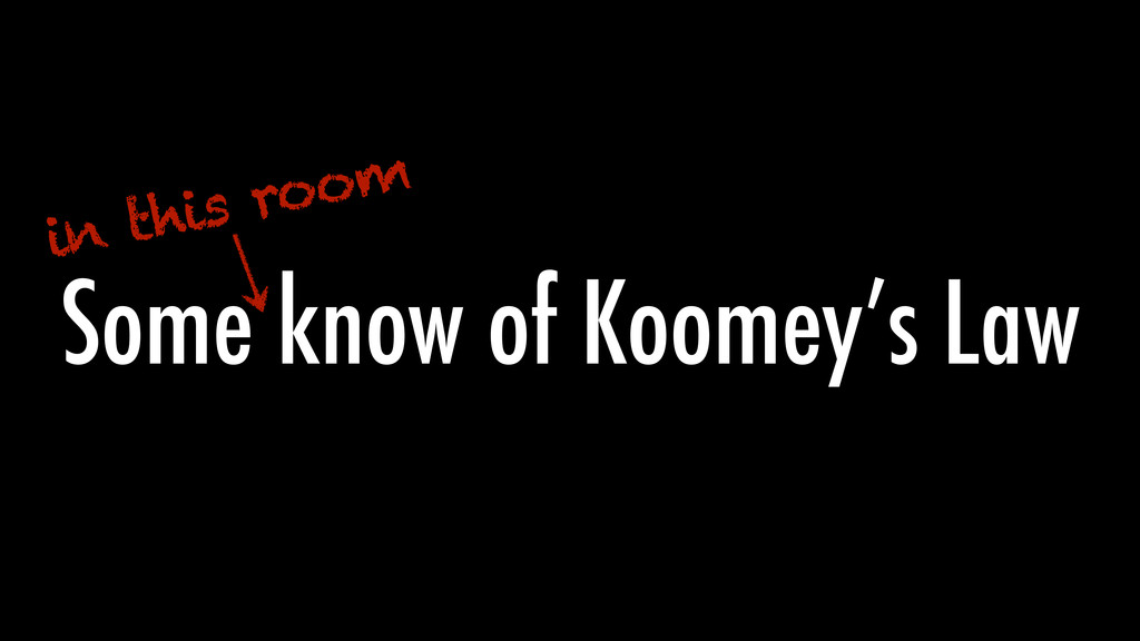 Some know of Koomey's Law in this room