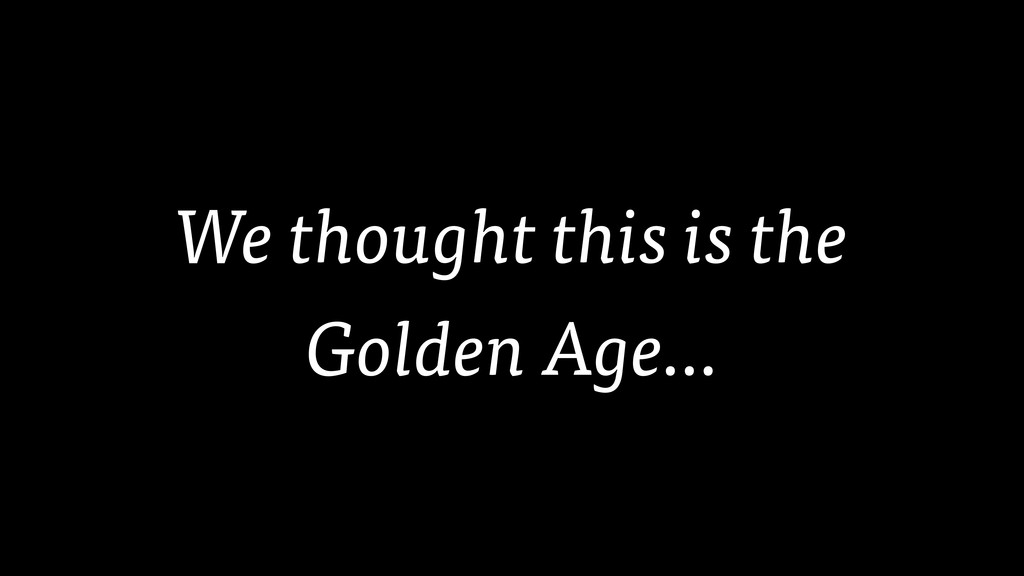 We thought this is the Golden Age…