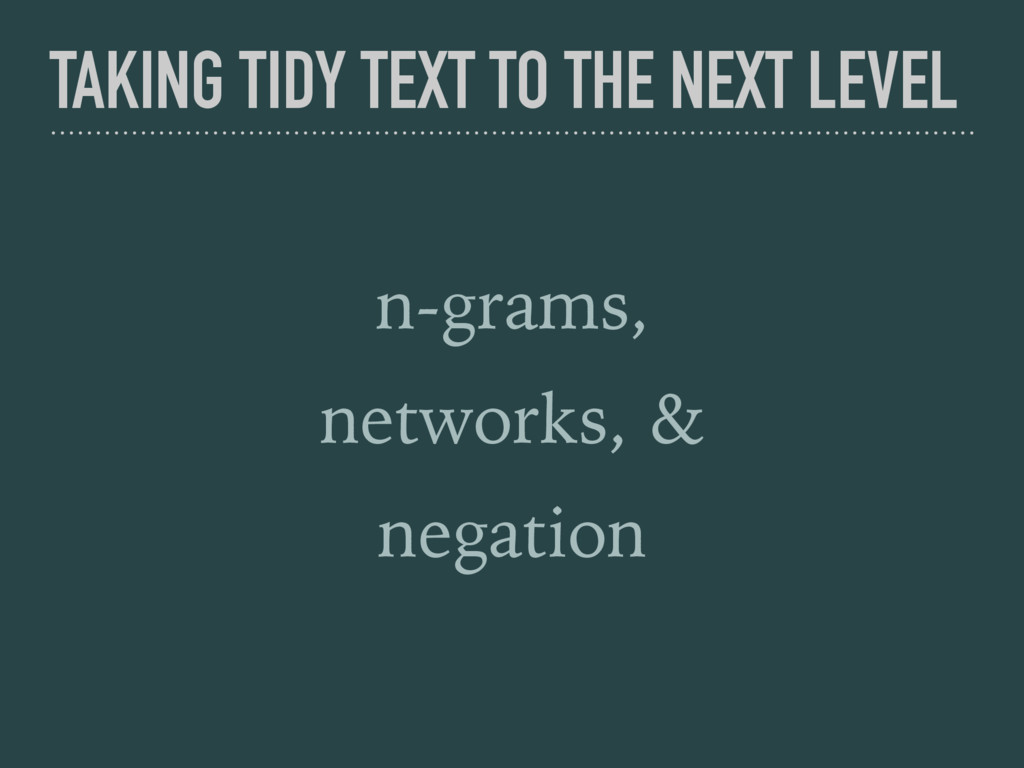 TAKING TIDY TEXT TO THE NEXT LEVEL n-grams, net...