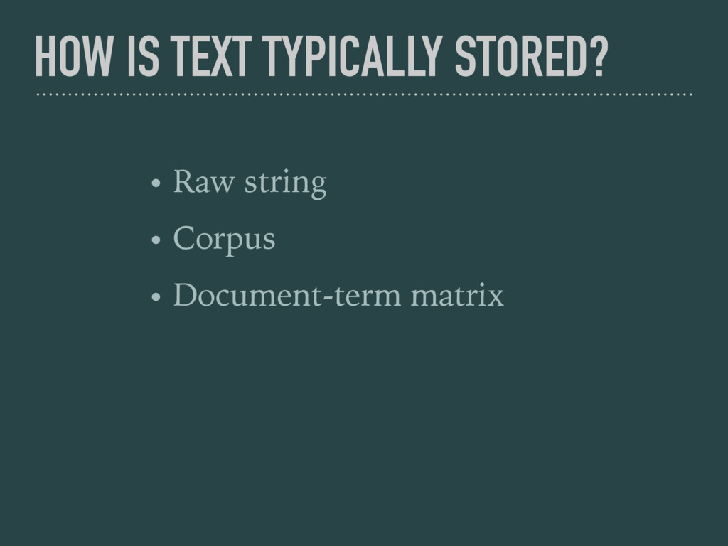 HOW IS TEXT TYPICALLY STORED? • Raw string • Co...