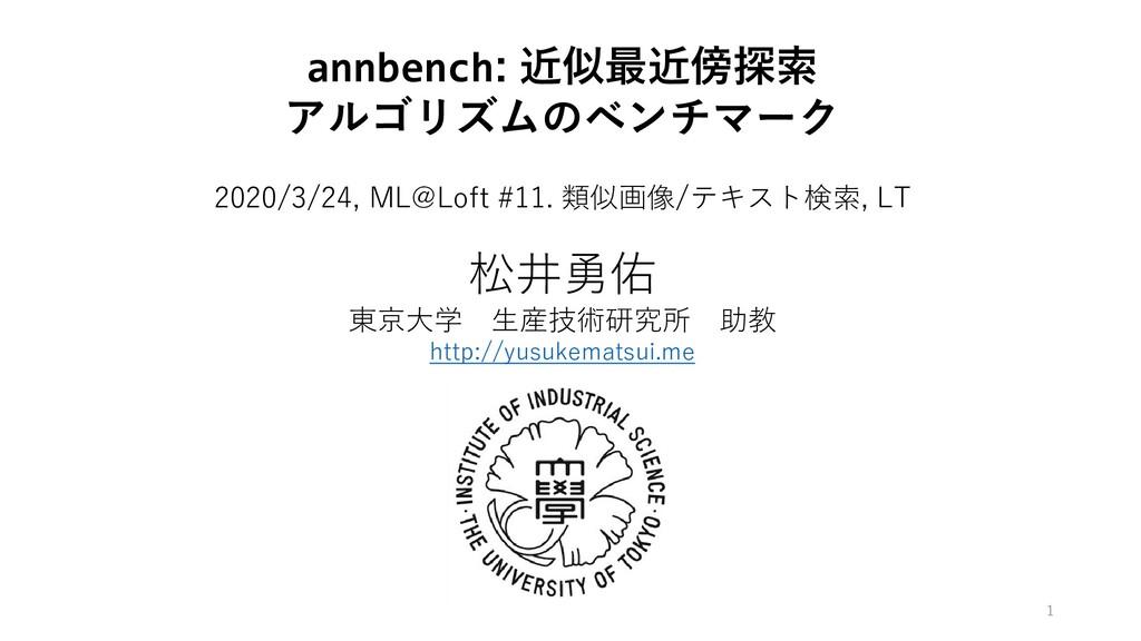 annbench: 近似最近傍探索 アルゴリズムのベンチマーク 松井勇佑 東京大学 生産技術研...