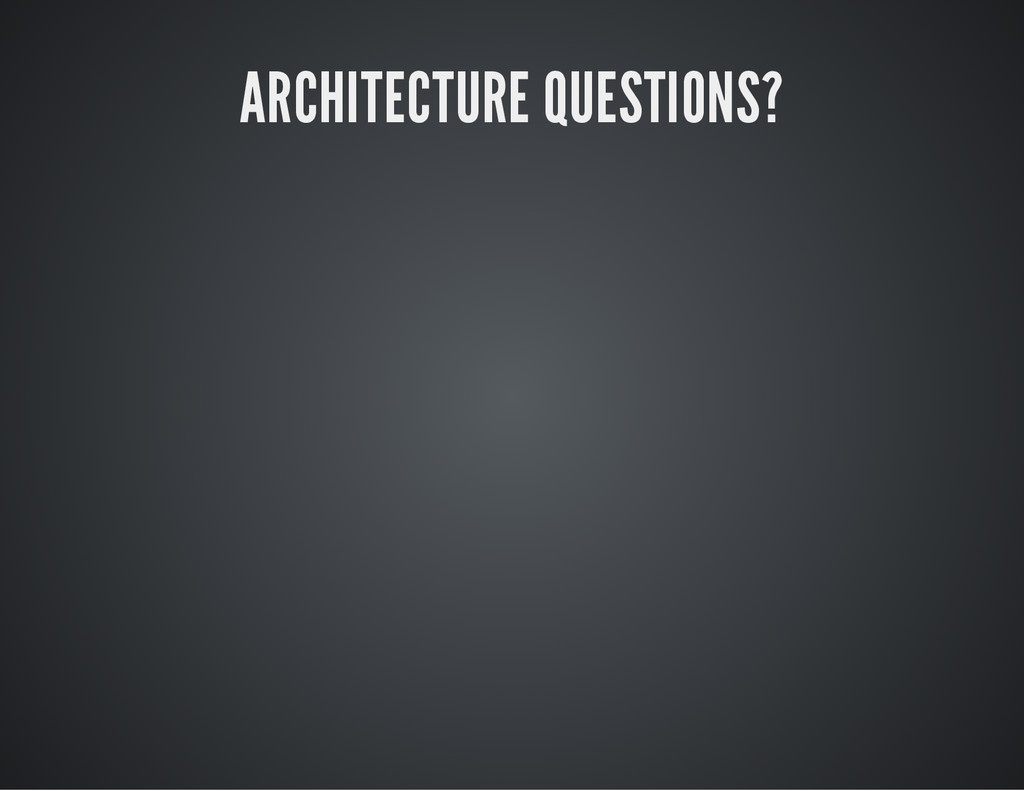 ARCHITECTURE QUESTIONS?