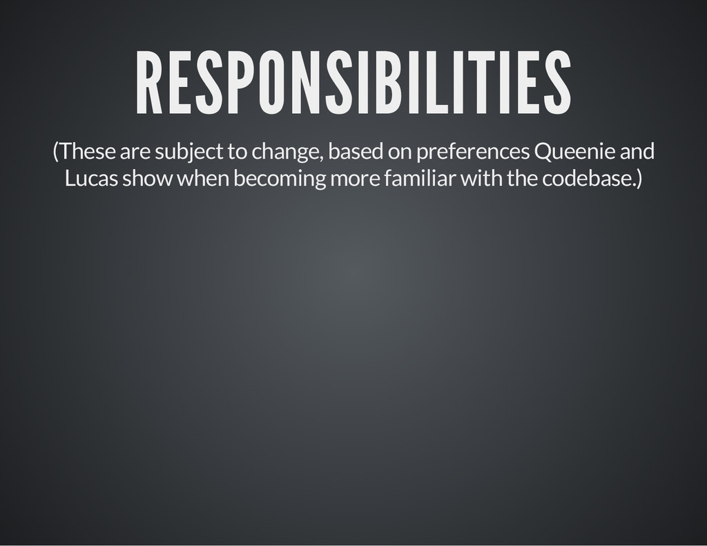 RESPONSIBILITIES (These are subject to change, ...