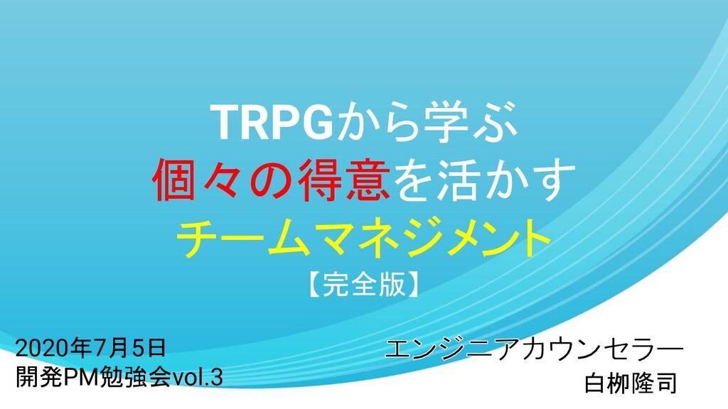 TRPGから学ぶ 個々の得意を活かす チームマネジメント 【完全版】 白栁隆司 2020年7月...