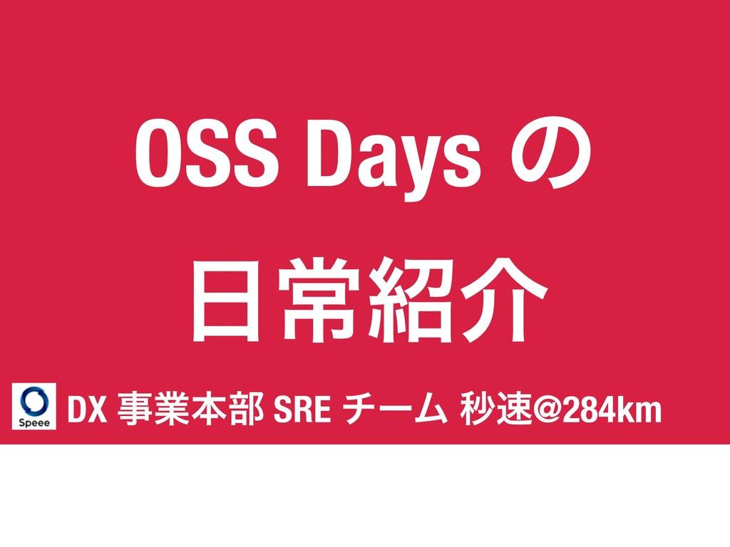 OSS Days ͷ ৗհ DX ۀຊ෦ SRE νʔϜ ඵ@284km