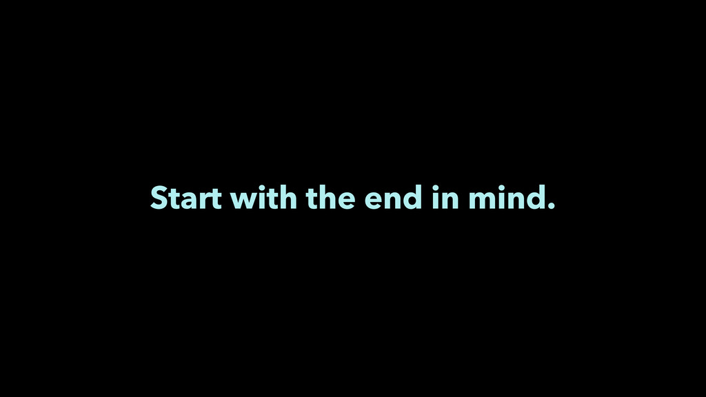 Start with the end in mind.