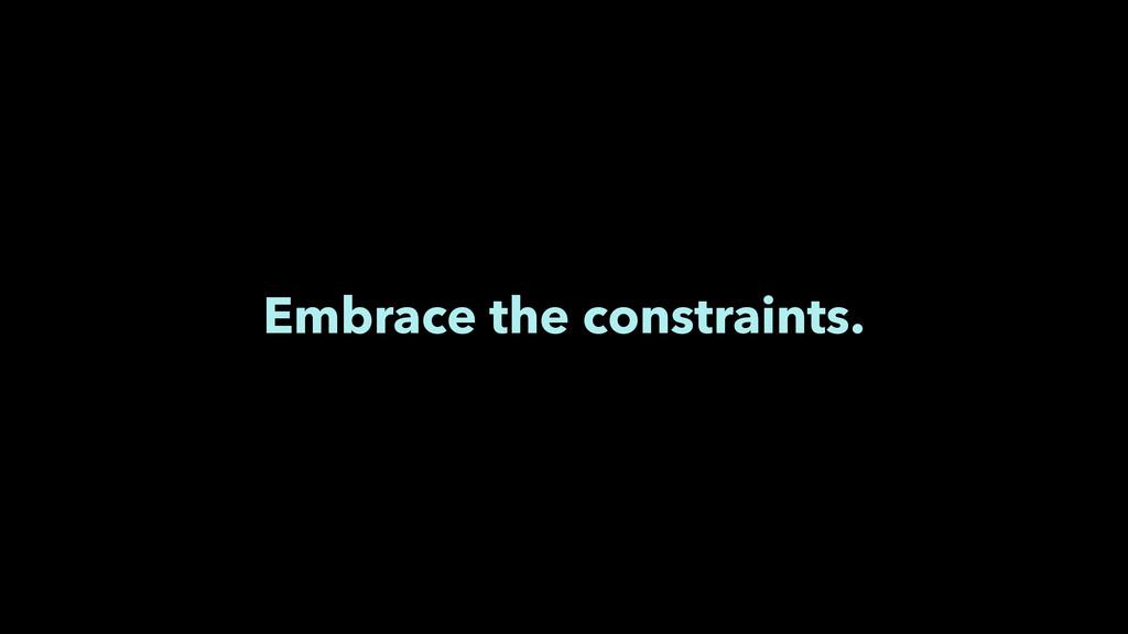 Embrace the constraints.