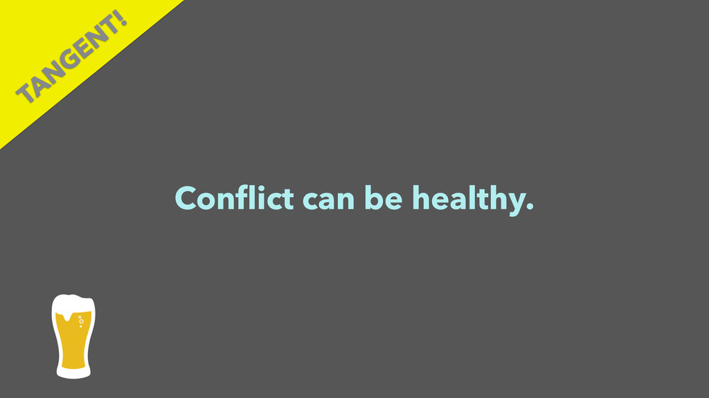 Conflict can be healthy. TAN GEN T!