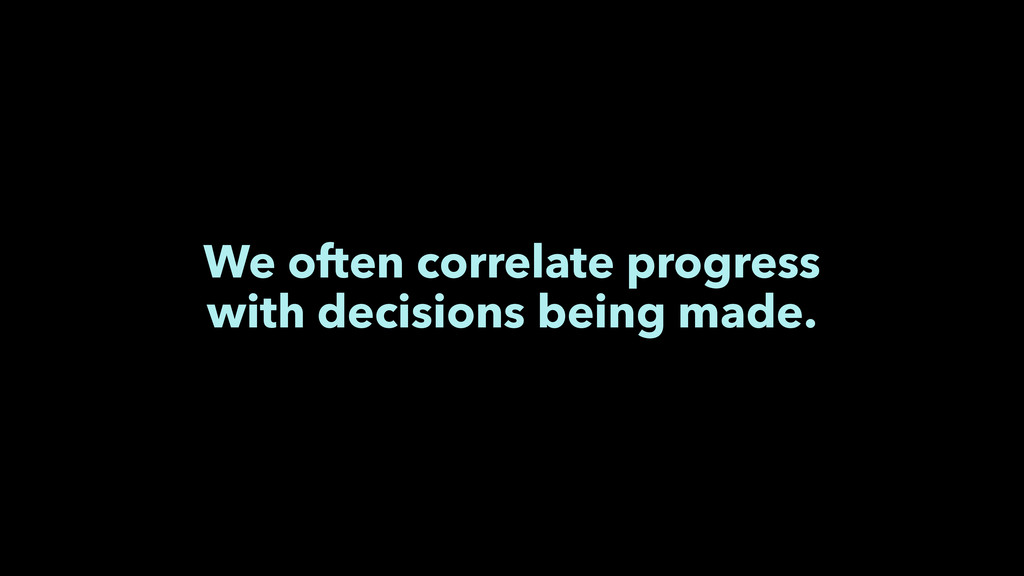 We often correlate progress with decisions bein...
