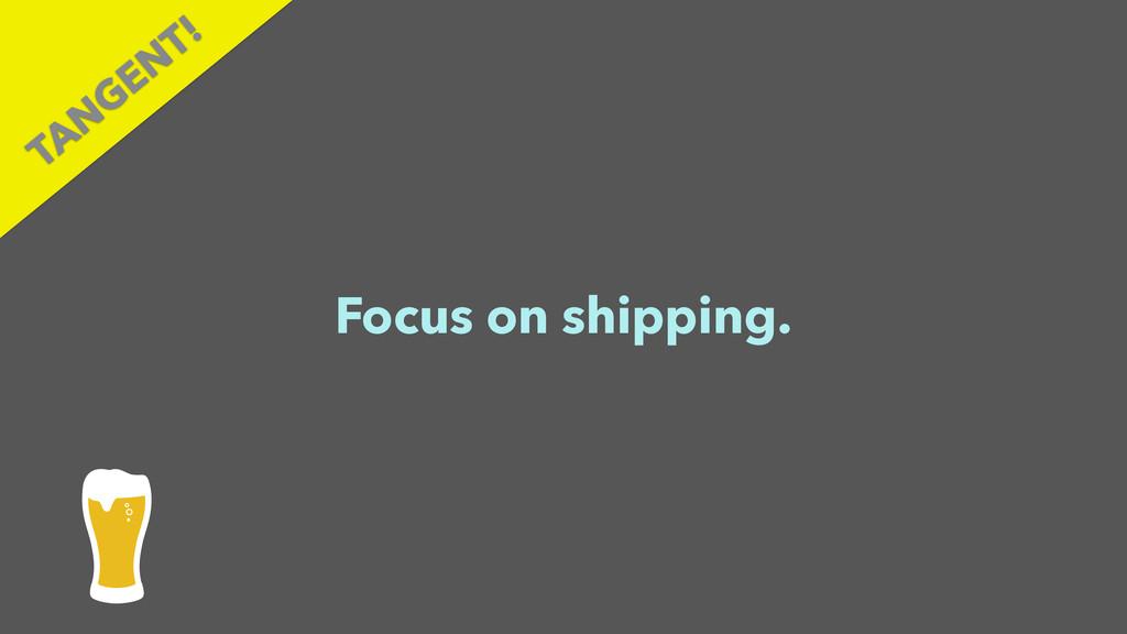 Focus on shipping. TAN GEN T!