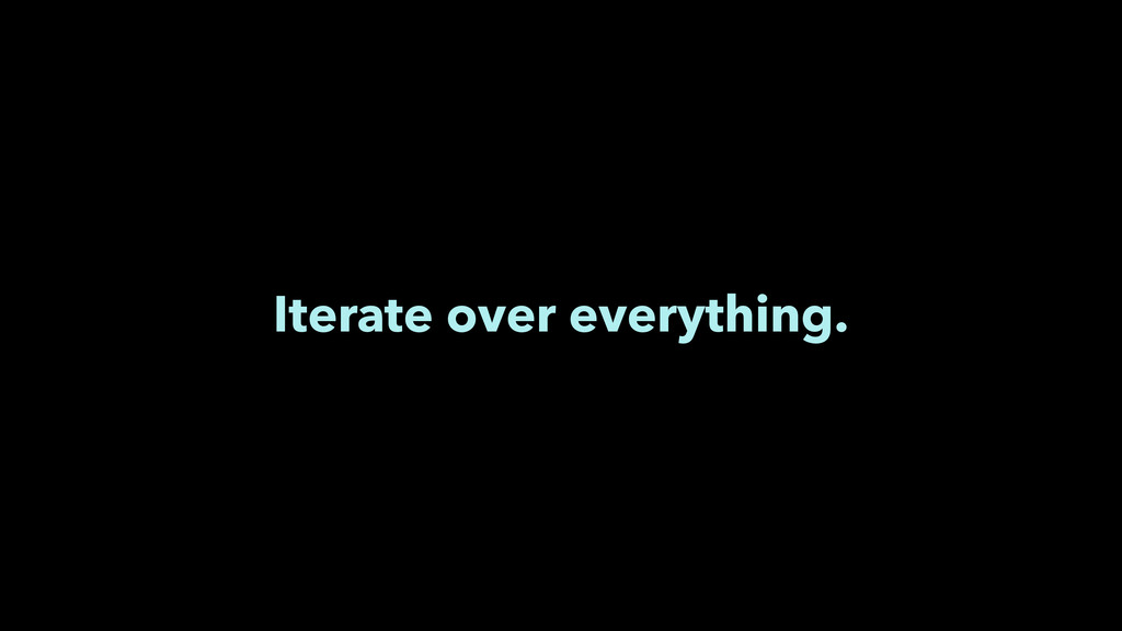 Iterate over everything.