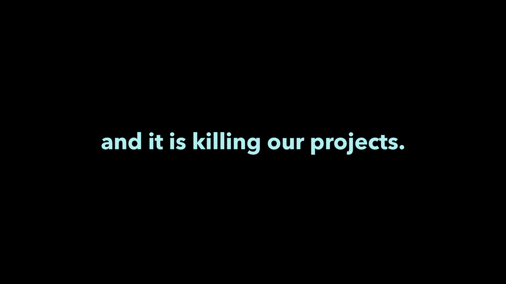 and it is killing our projects.