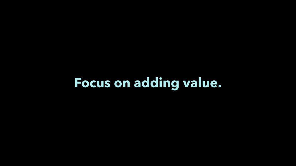 Focus on adding value.