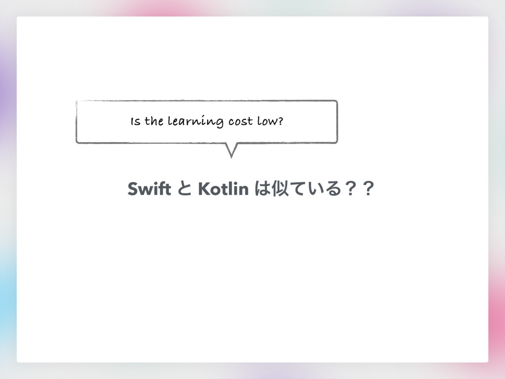 Swift ͱ Kotlin ͸ࣅ͍ͯΔʁʁ Is the learning cost low?
