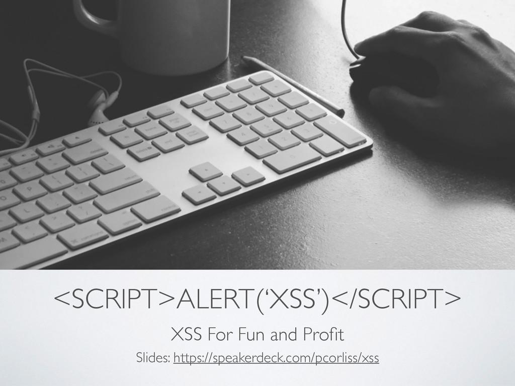 <SCRIPT>ALERT('XSS')</SCRIPT> XSS For Fun and P...