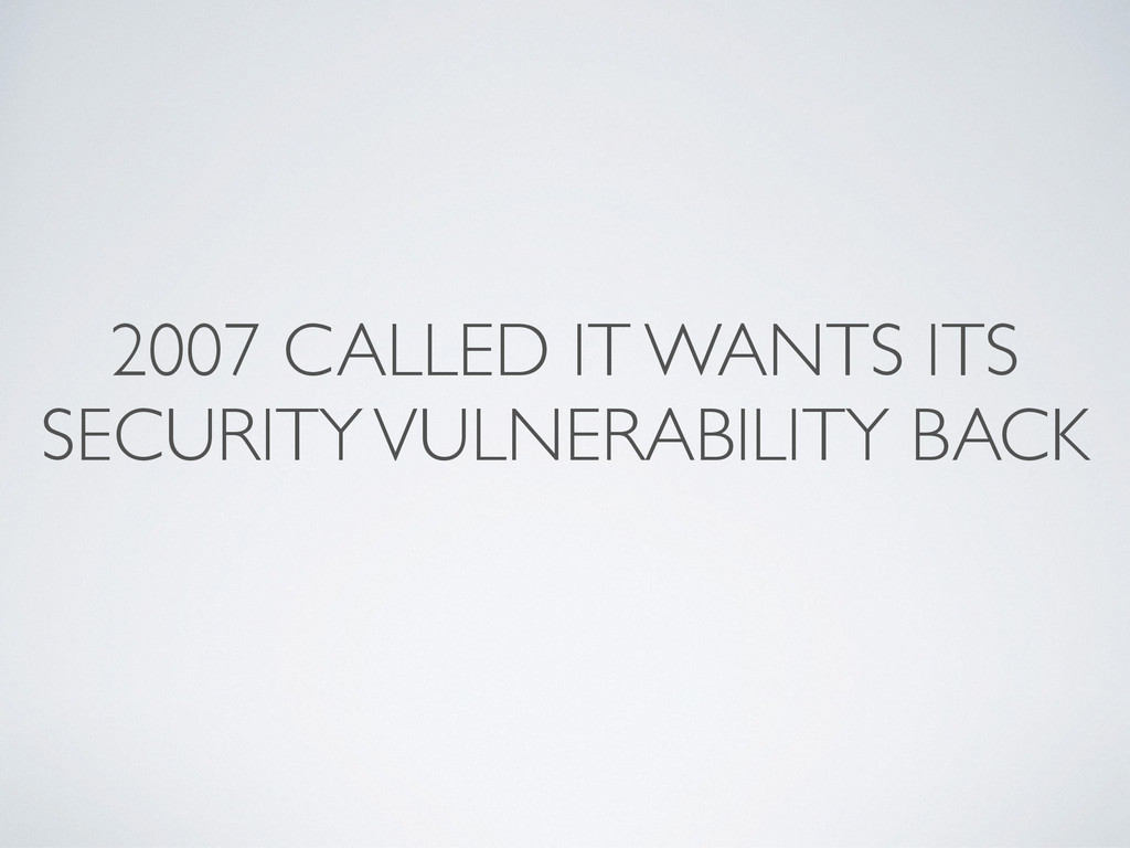 2007 CALLED IT WANTS ITS SECURITY VULNERABILITY...