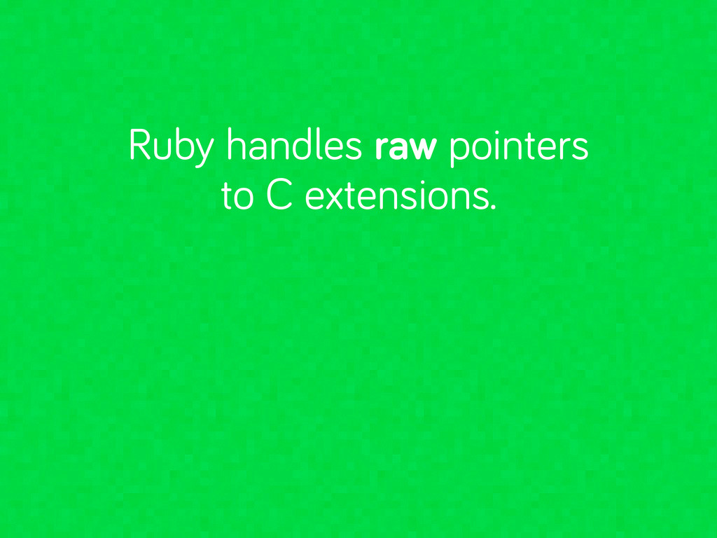 Ruby handles raw pointers to C extensions.