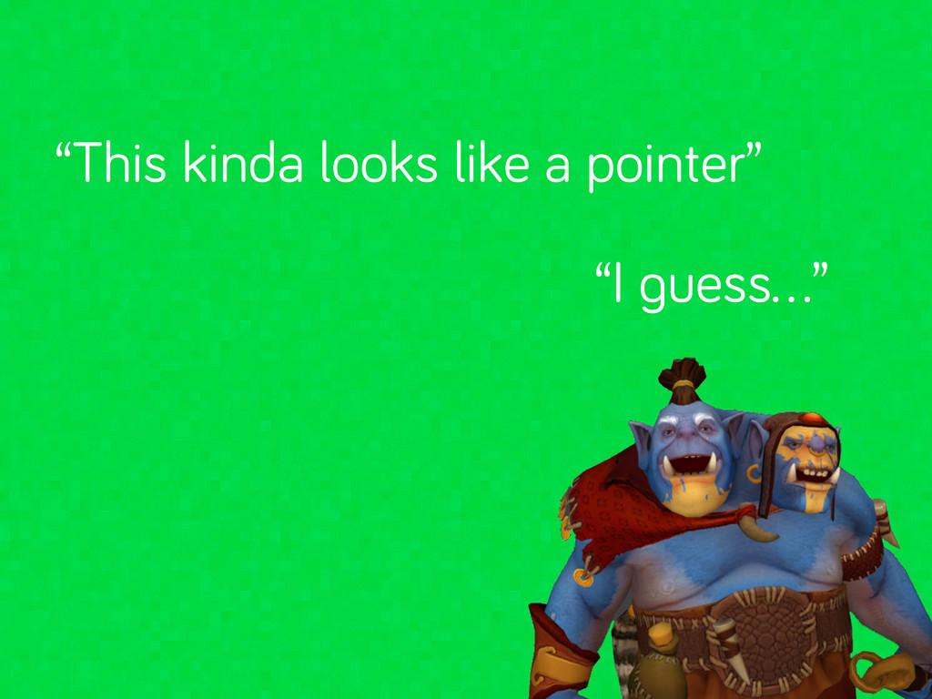 """This kinda looks like a pointer"" ""I uess…"""