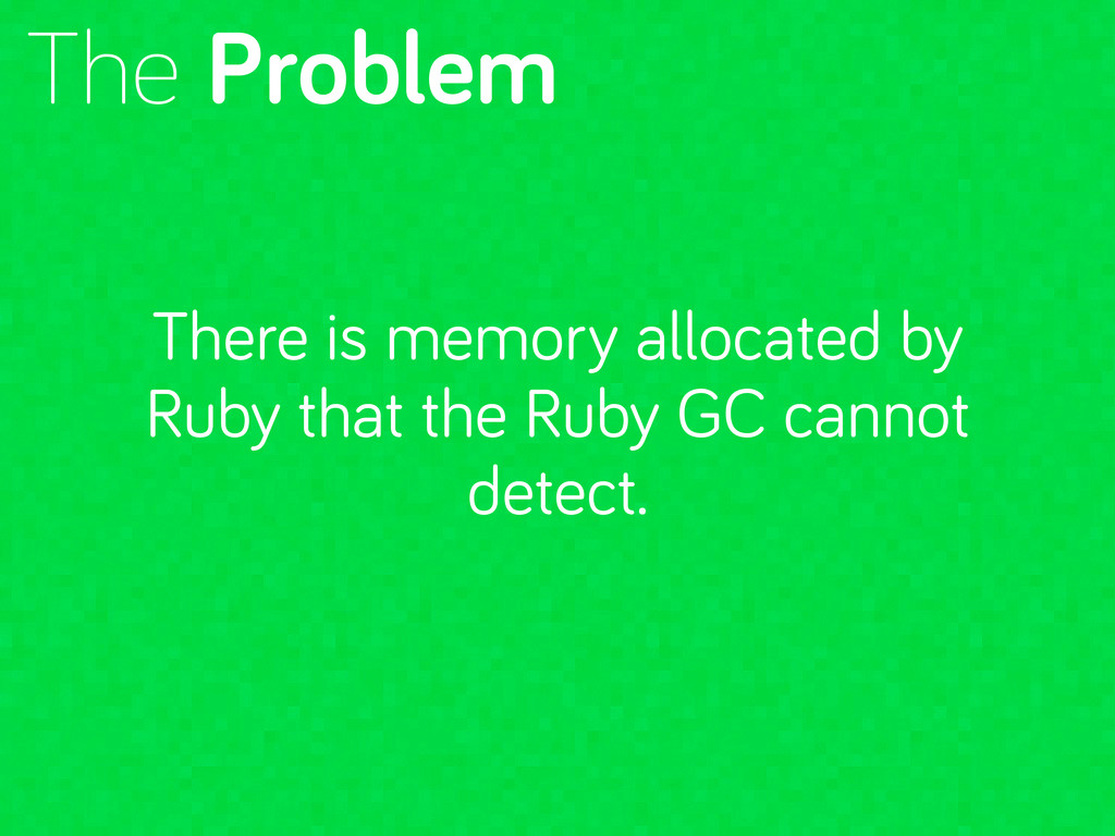 The Problem There is memory allocated by Ruby t...
