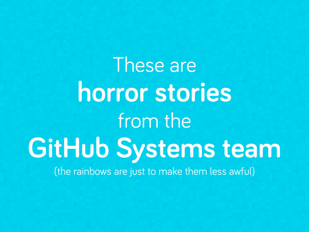 These are horror stories from the GitHub System...