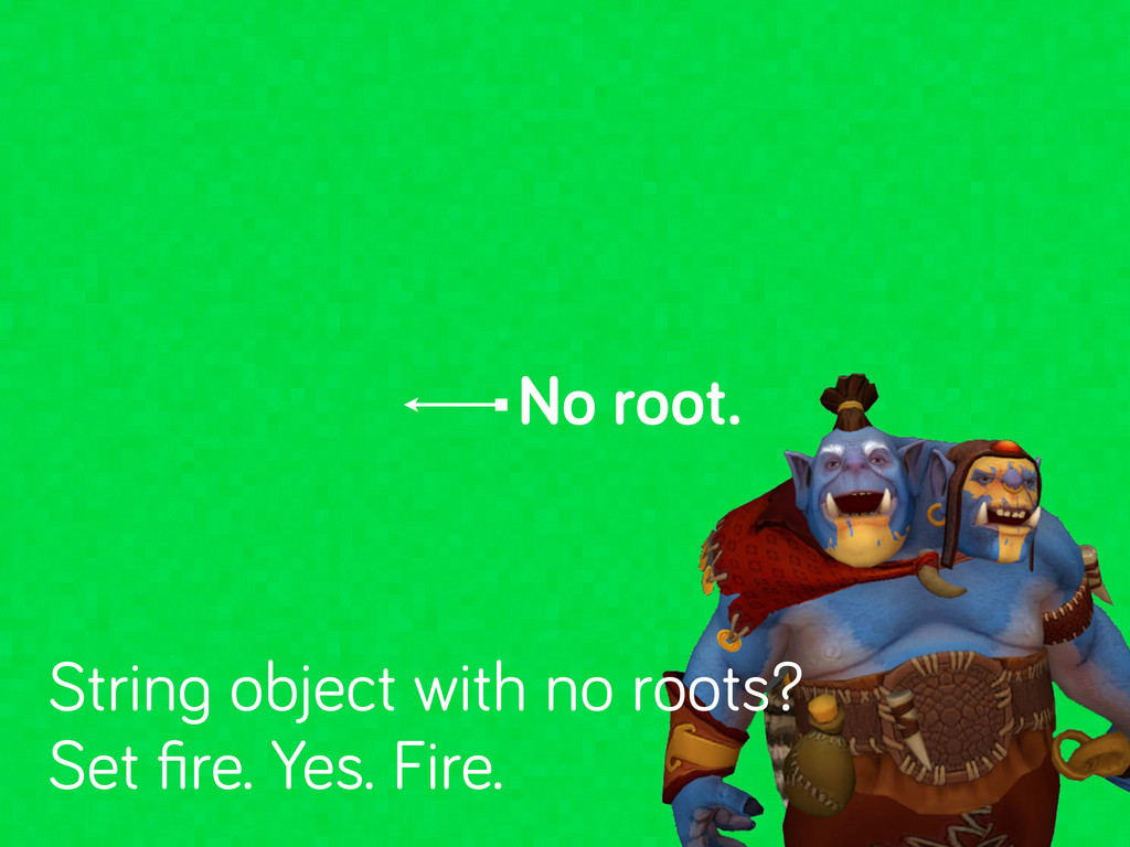No root. Strin object with no roots? Set fire. Y...