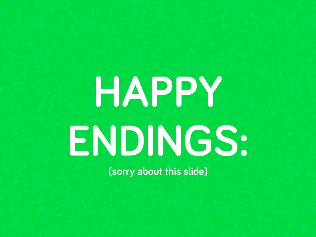 HAPPY ENDINGS: (sorry about this slide)