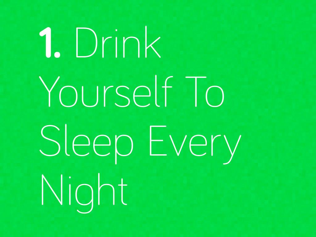1. Drink Yourself To Sleep Every Ni ht