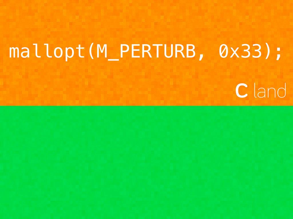 mallopt(M_PERTURB, 0x33); C land