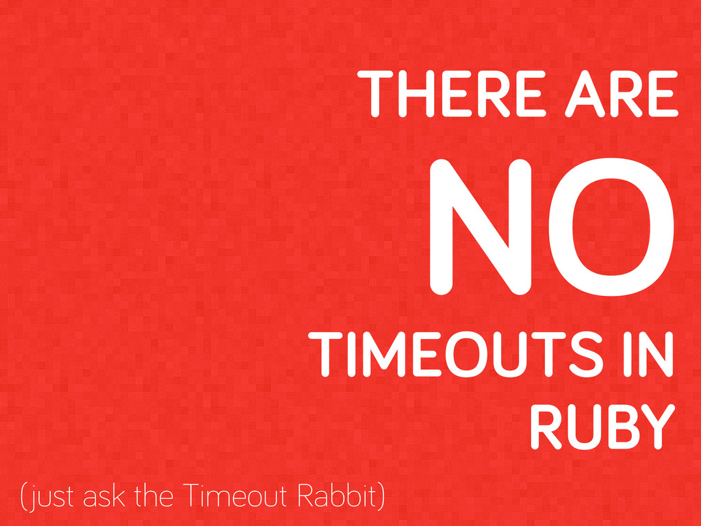 THERE ARE NO TIMEOUTS IN RUBY (just ask the Tim...