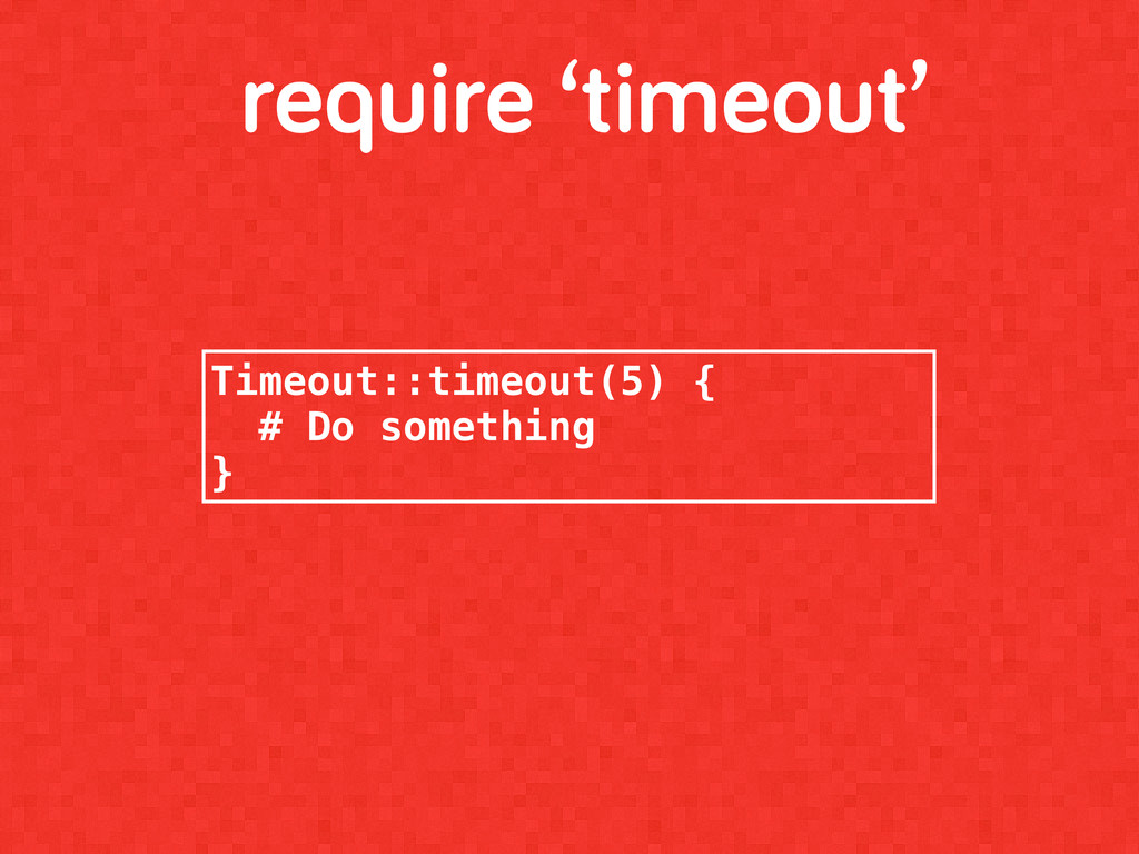 require 'timeout' Timeout::timeout(5) { # Do so...