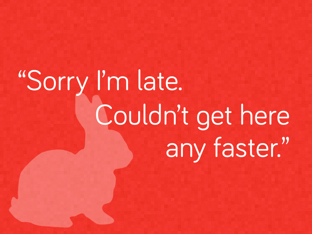 """""""Sorry I'm late. Couldn't et here any faster."""""""