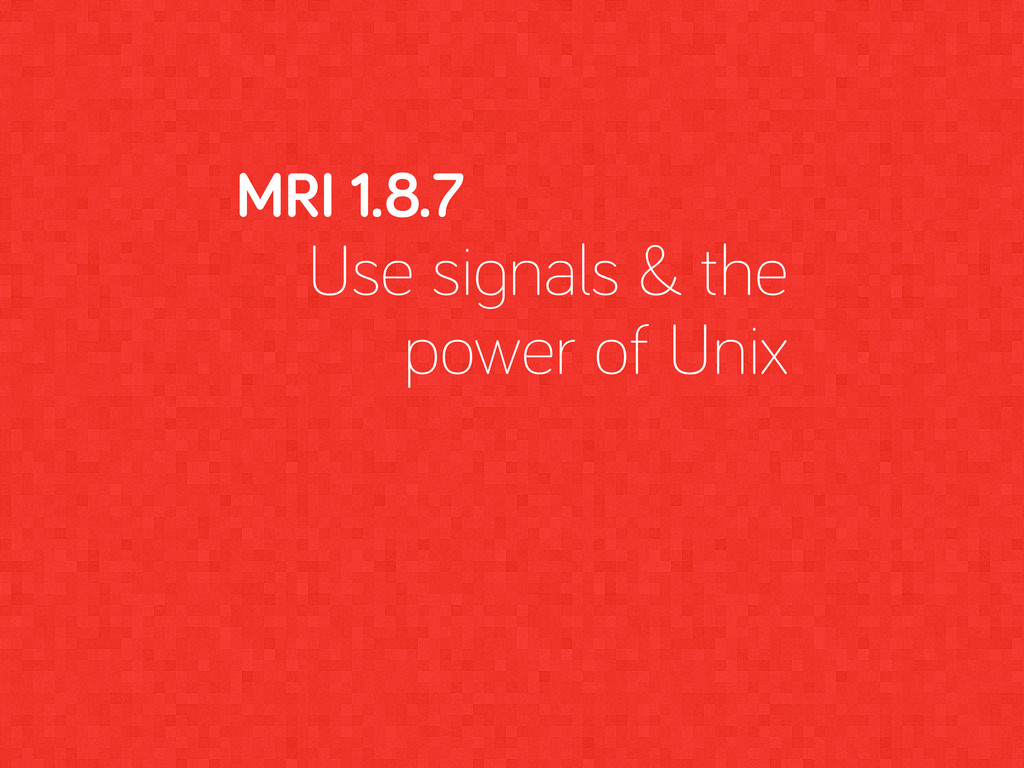 MRI 1.8.7 Use si nals & the power of Unix